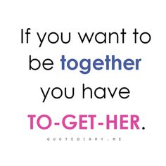 If you want to be together you have TO-GET-HER.