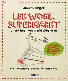 Leb wohl, Supermarkt Unabhängig und nachhaltig leben - Selbstversorgung Einkauf Vorratshaltung