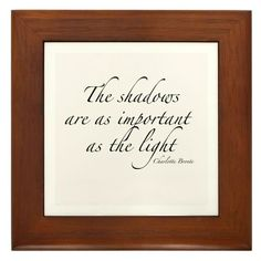 The shadows are as important as the light.   Charlotte Bronte