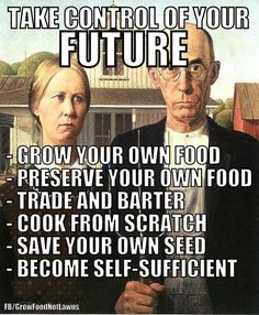 Take Control of your Future. -- Grow your own food -- Preserve you own Food --- Trade and Barter -- cook from Scratch -- Save your own Seed -- Become Self-Sufficient