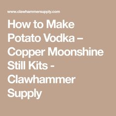 How to Make Potato Vodka – Copper Moonshine Still Kits - Clawhammer Supply