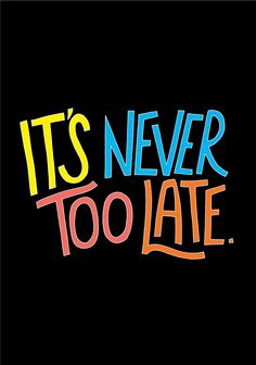 It's never too late. thedailyquotes.com