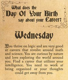 You were born on Wednesday. You thrive on logic and are very good at careers that revolve around math and science. You are curious by nature and love exploring the world around you. Find a career that utilizes your intelligence. You need to work at being organized or your thoughts could get away from you.
