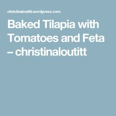 Baked Tilapia with Tomatoes and Feta – christinaloutitt