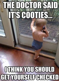 the doctor said its cooties...i think you should get yourself checked