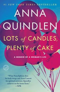 Lots of Candles, Plenty of Cake by Anna Quindlen :: SUCH a wonderful book!  I loved every bit of it!  Highly recommend to anyone who is in the beginning of their mid life. :) 5 STARS