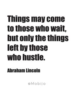 Things may come to those who wait but only the things left by those who hustle. - Abraham Lincoln