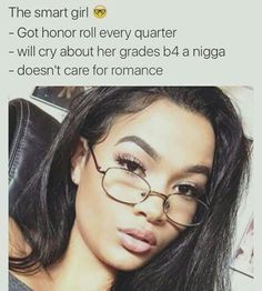 (Personality) THE SMART GIRL   Got honor roll every quarter, will cry about her grades before a nigga, doesn't care for romance.
