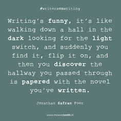 Writing's funny, it's like walking down a hall in the dark looking for the light switch, and suddenly you find it, flip it on, and then you discover the hallway you passed through is papered with the novel you've written ~ Jonathan Safran Foer #amwriting #writersonwriting #JonathanSafranFoer