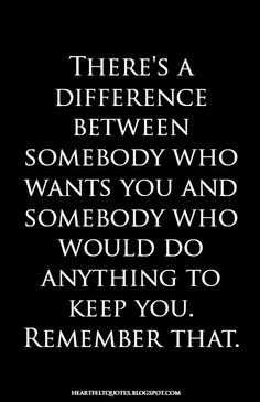 Heartfelt Quotes: There's a difference between somebody who wants you and somebody who would do anything to keep you. Remember that.