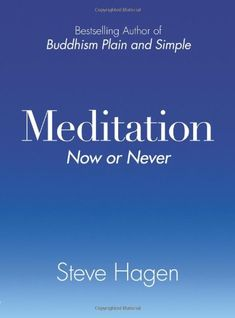 Meditation Now or Never, Steve Hagen. Strips away the cultural and religious jargon surrounding meditation and provides an accessible and thorough manual for newcomers and experienced practitioners alike. Inside you will find: •Simple practices to avoid needlessly complicating meditation •Where most of us get stuck in meditation—and how to get unstuck •A unique focus on meditation not simply as a spiritual technique, but as a way of living