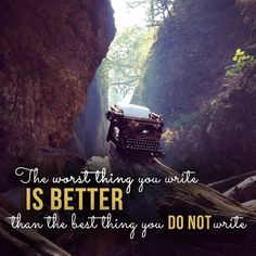 The worst thing you write is better than the best thing you do not write. #writingtips