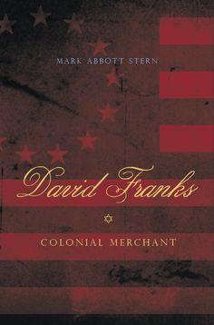 DAVID FRANKS: Colonial Merchant | By Mark Abbott Stern | http://www.psupress.org/books/titles/978-0-271-03669-4.html