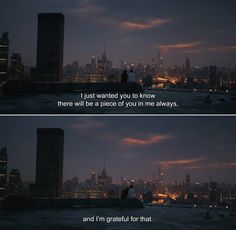 — Her (2013) Theodore: I just wanted you to know there will be a piece of you in me always, and I'm grateful for that.