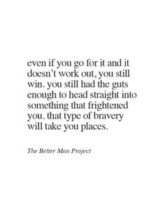 Even if you go for it and it doesn't work out, you still win. You still had the guts enough to head straight into something that frightened you, That type of bravery will take you places.