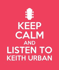 Keep calm and listen to keith urban :)