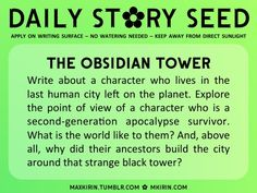 ✿ Daily Story Seed ✿  The Obsidian Tower Write about a character who lives in the last human city left on the planet. Explore the point of view of a character who is a second-generation apocalypse survivor. What is the world like to them? And, above all, why did their ancestors build the city around that strange black tower?  Any work you create based off this prompt belongs to you, no sourcing is necessary though it would be really appreciated! And don't forget to tag maxkirin (or tweet ...