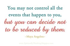 You may not control all the events that happen to you, but you can decide not to be reduced by them. ~Maya Angelou