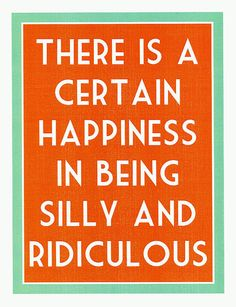 There is a certain happiness in being silly and ridiculous!
