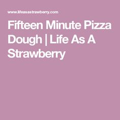 Fifteen Minute Pizza Dough | Life As A Strawberry