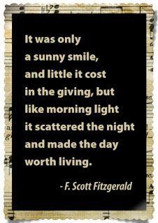 It was only a sunny smile, & little it cost in the giving, but like morning light it scattered the night & made the day worth living. -F. Scott Fitzgerald