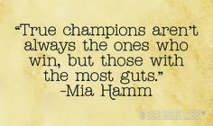"""""""True champions aren't always the ones who win, but those with the most guts."""" - Mia Hamm"""