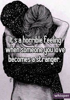 It's a horrible feeling when someone you love becomes a stranger.