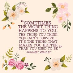"""Some powerful words of inspiration: """"Sometimes the worst thing happens to you, the thing you think you can't survive...It's the thing that makes you better than you used to be."""" -Jennifer Weiner"""