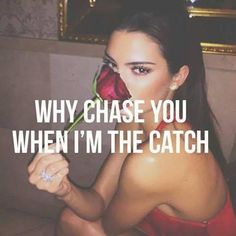 Why chase you when I'm the catch!