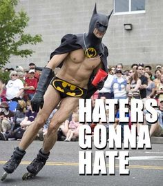 Haters Gonna Hate Batman. Haha! My brother always laughs and talks with this type of slang!