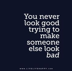 You never look good trying to make someone else look bad.