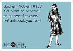 Bookish Problem #153 You want to become an author after every brilliant book you read. Absolutely !