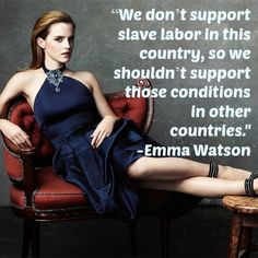 "Preach it, Emma Watson! ""We don't support slave labor in this country, so we shouldn't support those conditions in other countries."" #quote #fairtrade #fairtradefashion"