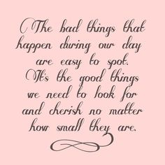 The bad things that happen during our day are easy to spot. It's the good things we need to look for and cherish no matter how small they are. <3