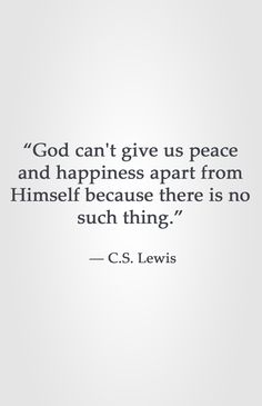"""God can't give us peace and happiness apart from Himself because there is no such thing.""  ― C.S. Lewis"