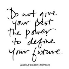 """""""Do not give your past the power to define your future."""""""