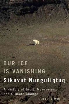 Our ice is vanishing = Sikuvut nunguliqtuq : a history of Inuit, newcomers, and climate change - A remarkable and moving journey through Arctic history into an uncertain future, highlighting Inuit as well as European and Canadian perspectives.