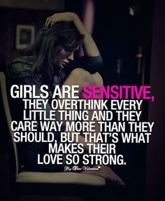 Girls are sensitive, they overthink every little thing and they care way more than they should but that's what makes their love so strong.