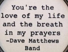 Love of my Life - Dave Matthews Band Music Lyrics, Music Quotes, Me Quotes, Film Quotes, Music Love, Music Is Life, Architecture Quotes, Dave Matthews Band, Soundtrack To My Life