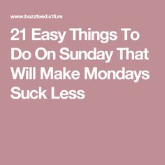 21 Easy Things To Do On Sunday That Will Make Mondays Suck Less