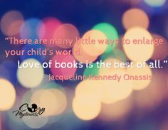 """There are many little ways to enlarge your child's world. Love of books if the best of all.""  -Jacqueline Kennedy Onassis"