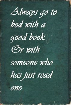 ~ Always go to bed with a good book. Or with someone who has just read one.