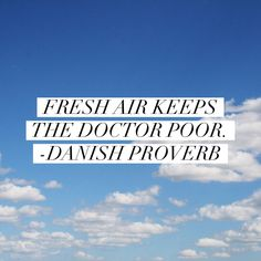 """Fresh air keeps the doctor poor."" - Danish proverb"