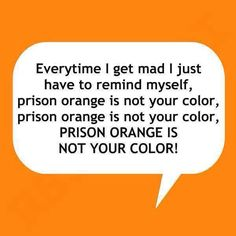 Everytime I get made I just have to remind myself, prison orange is not your color, prison orange is not your color, PRISON ORANGE IS NOT YOUR COLOR!