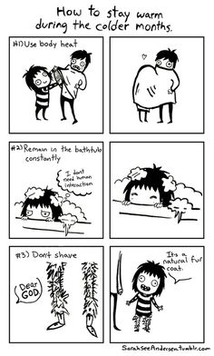 "SarahSeeAndersen - How to stay warm: I've actually tried some of these. If you haven't, you've never lived in a cold place before and your concept of ""cold"" is probably 50 degrees."