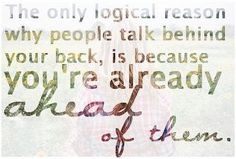 The only logical reason why people talk behind your back is because you're already ahead of them.