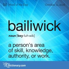 Dictionary.com's Word of the Day - bailiwick - a person's area of skill, knowledge, authority, or work: to confine suggestions to one's own bailiwick.
