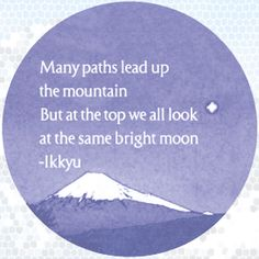 """Many paths lead up the mountain but at the top we all look at the same bright moon."" IKKYU"
