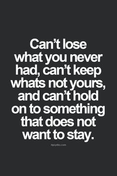 """Can't lose what you never had, can't keep what's not yours, and can't hold on to something that does not want to stay."""