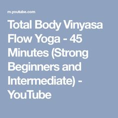 Total Body Vinyasa Flow Yoga - 45 Minutes (Strong Beginners and Intermediate) - YouTube